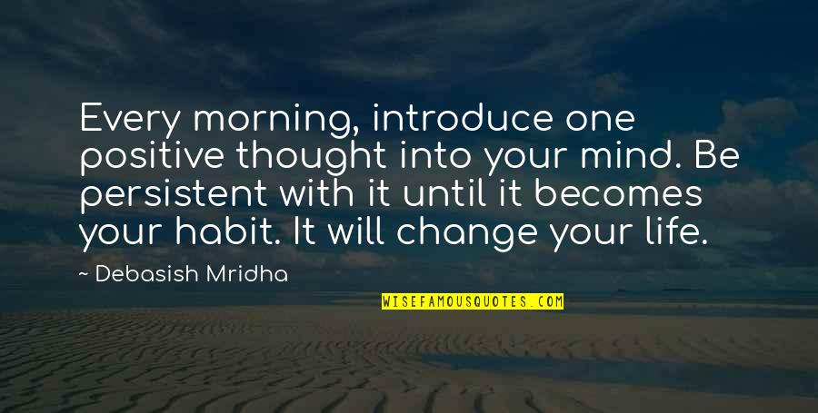 Change Philosophy Quotes By Debasish Mridha: Every morning, introduce one positive thought into your