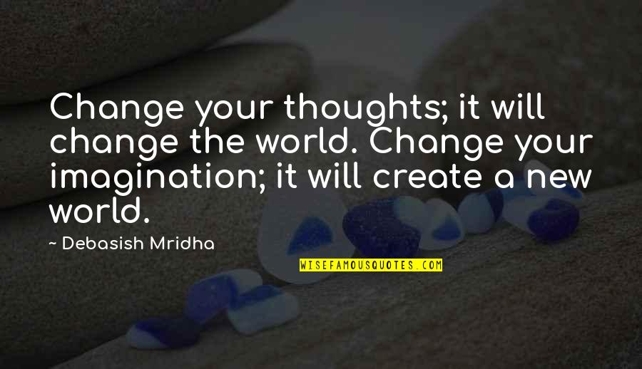 Change Philosophy Quotes By Debasish Mridha: Change your thoughts; it will change the world.