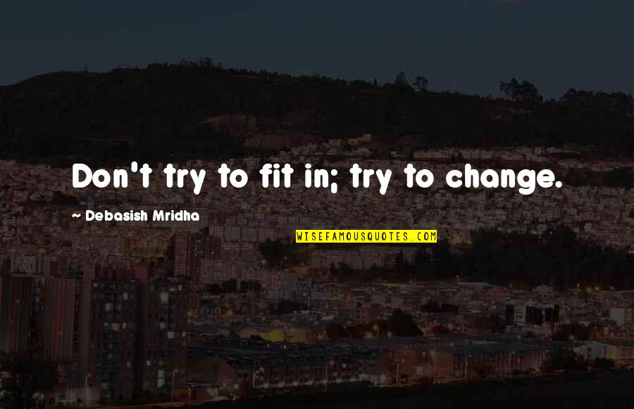 Change Philosophy Quotes By Debasish Mridha: Don't try to fit in; try to change.