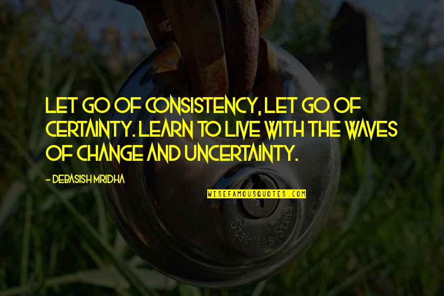 Change Philosophy Quotes By Debasish Mridha: Let go of consistency, let go of certainty.