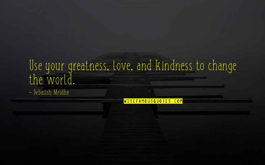 Change Philosophy Quotes By Debasish Mridha: Use your greatness, love, and kindness to change