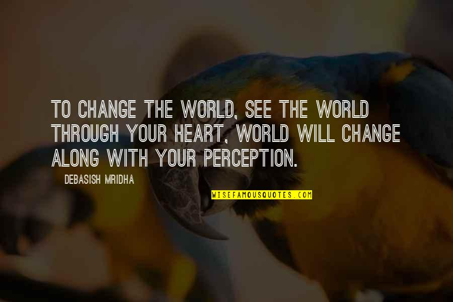 Change Philosophy Quotes By Debasish Mridha: To change the world, see the world through