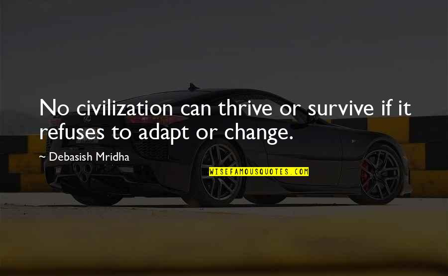 Change Philosophy Quotes By Debasish Mridha: No civilization can thrive or survive if it