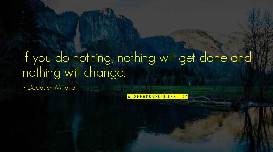 Change Philosophy Quotes By Debasish Mridha: If you do nothing, nothing will get done