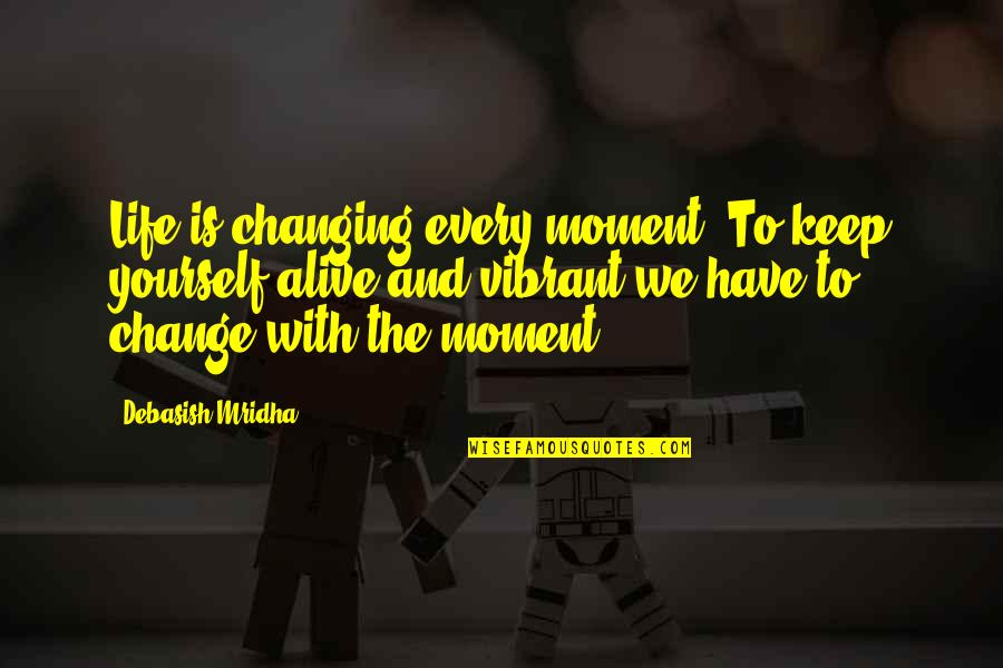 Change Philosophy Quotes By Debasish Mridha: Life is changing every moment. To keep yourself