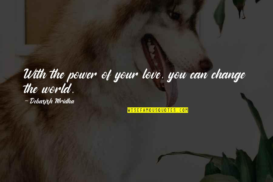 Change Philosophy Quotes By Debasish Mridha: With the power of your love, you can