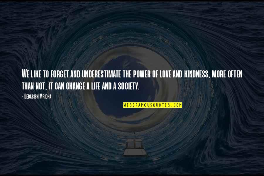 Change Philosophy Quotes By Debasish Mridha: We like to forget and underestimate the power