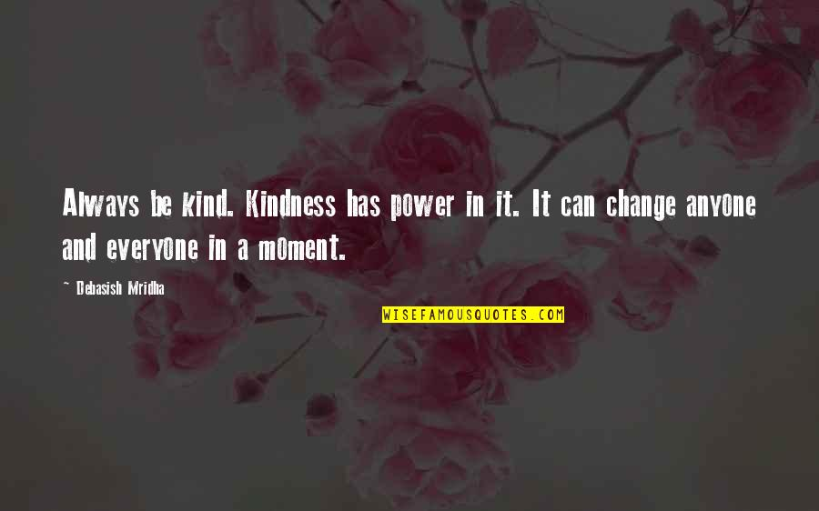 Change Philosophy Quotes By Debasish Mridha: Always be kind. Kindness has power in it.