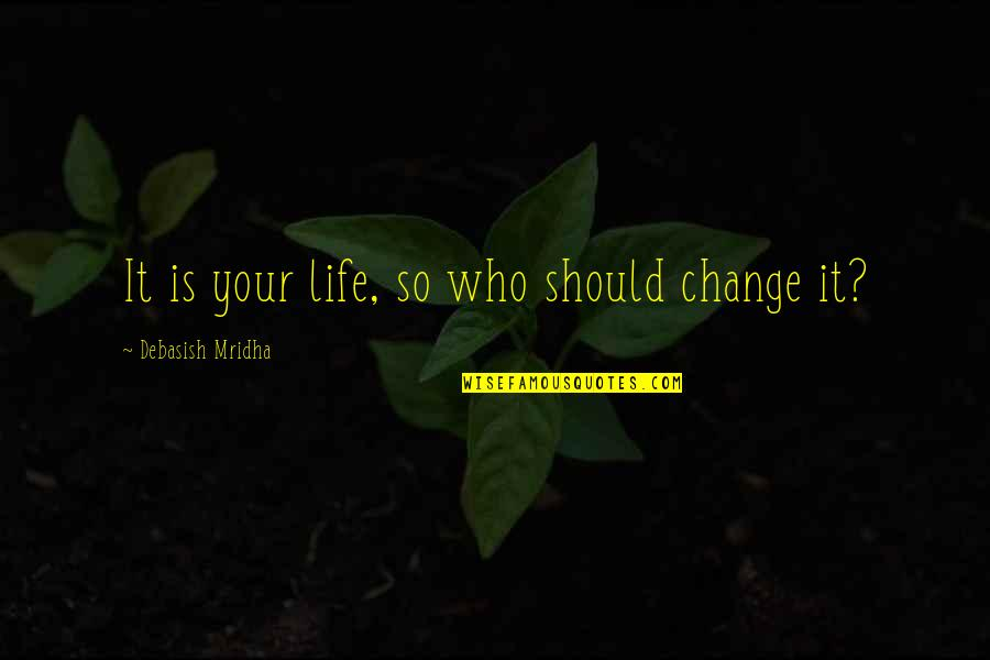 Change Philosophy Quotes By Debasish Mridha: It is your life, so who should change