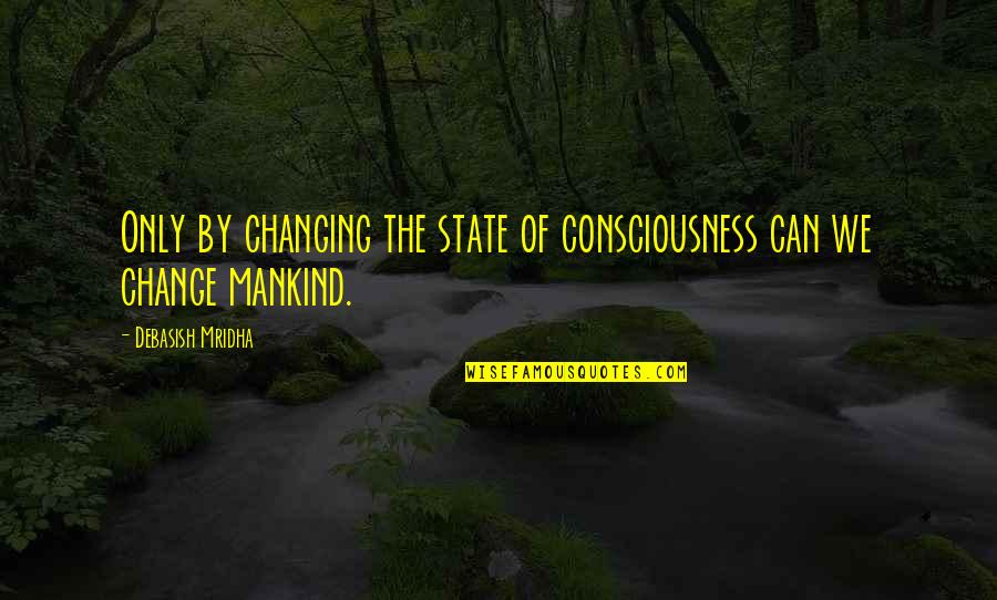 Change Philosophy Quotes By Debasish Mridha: Only by changing the state of consciousness can