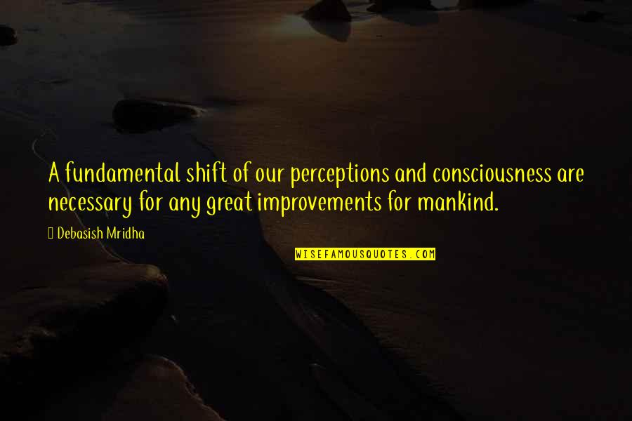 Change Philosophy Quotes By Debasish Mridha: A fundamental shift of our perceptions and consciousness