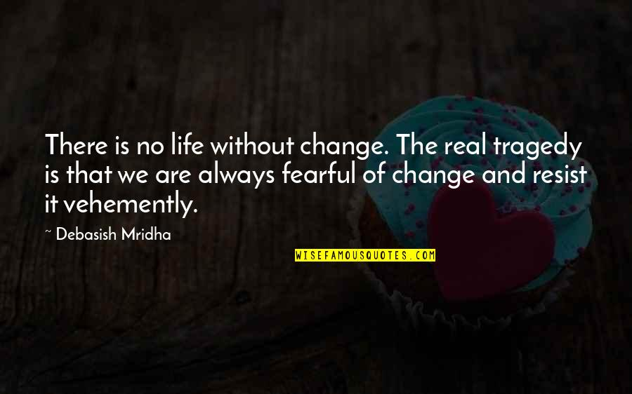 Change Philosophy Quotes By Debasish Mridha: There is no life without change. The real