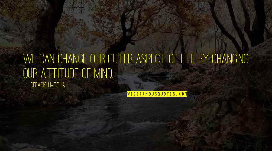 Change Philosophy Quotes By Debasish Mridha: We can change our outer aspect of life