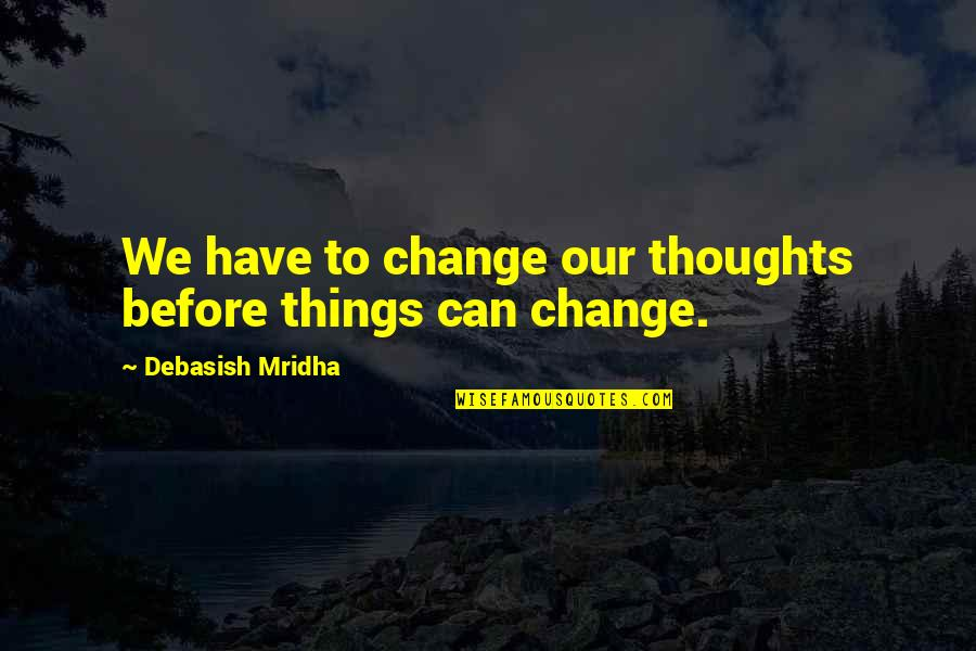 Change Philosophy Quotes By Debasish Mridha: We have to change our thoughts before things