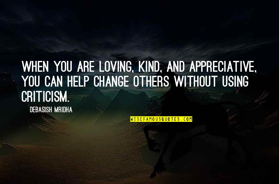 Change Philosophy Quotes By Debasish Mridha: When you are loving, kind, and appreciative, you