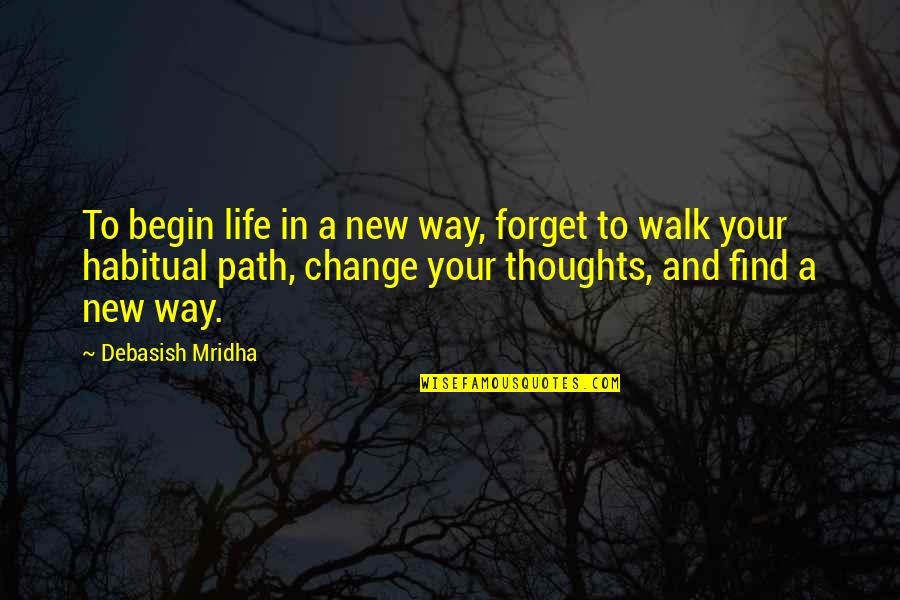 Change Philosophy Quotes By Debasish Mridha: To begin life in a new way, forget