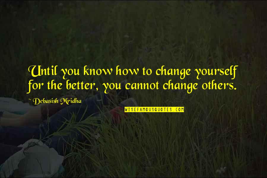 Change Philosophy Quotes By Debasish Mridha: Until you know how to change yourself for