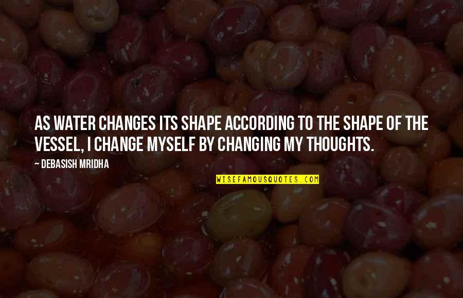 Change Philosophy Quotes By Debasish Mridha: As water changes its shape according to the