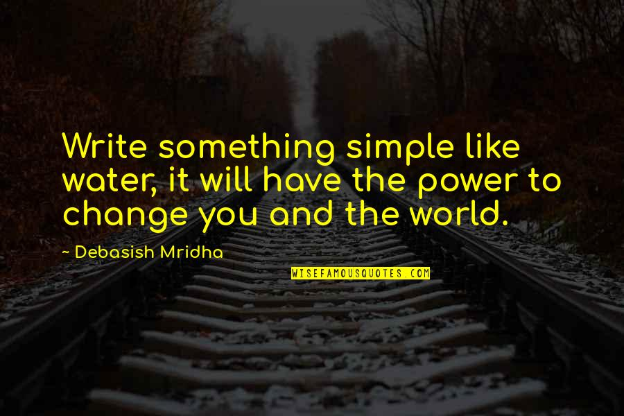 Change Philosophy Quotes By Debasish Mridha: Write something simple like water, it will have