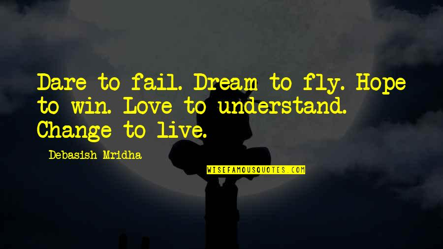 Change Philosophy Quotes By Debasish Mridha: Dare to fail. Dream to fly. Hope to