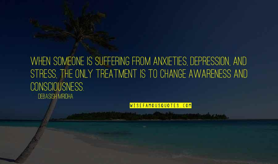 Change Philosophy Quotes By Debasish Mridha: When someone is suffering from anxieties, depression, and