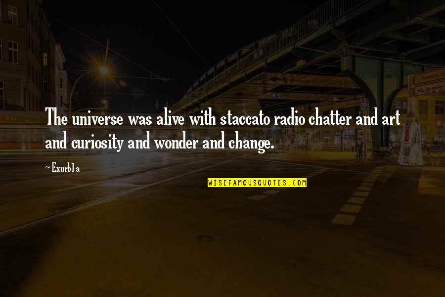 Change Philosophy Quotes By Exurb1a: The universe was alive with staccato radio chatter