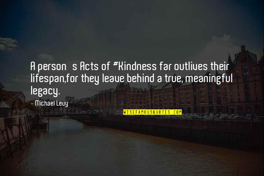 Change Philosophy Quotes By Michael Levy: A person's Acts of #Kindness far outlives their