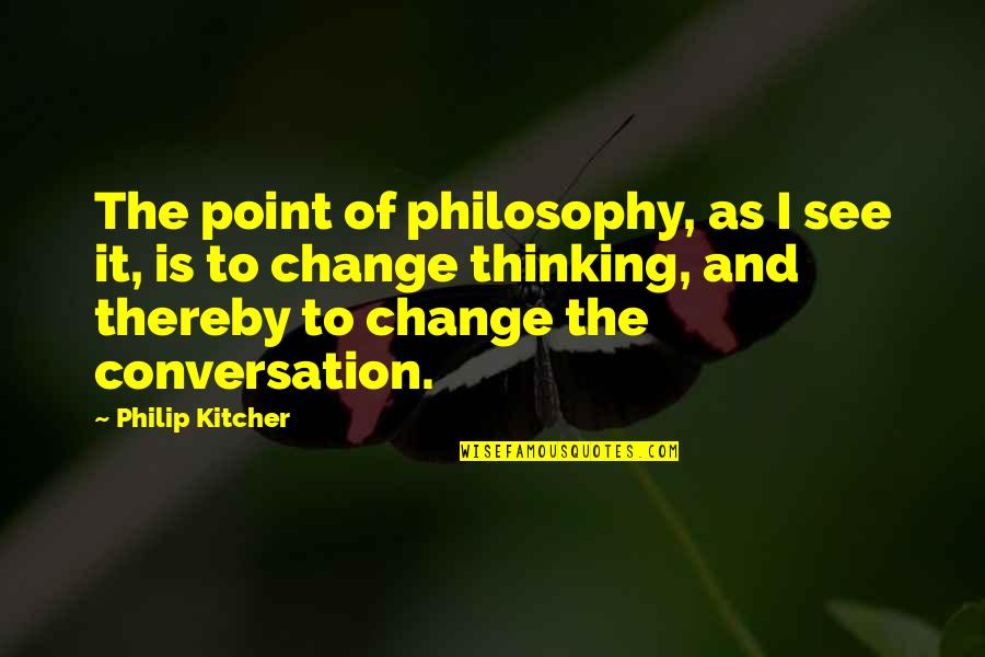 Change Philosophy Quotes By Philip Kitcher: The point of philosophy, as I see it,