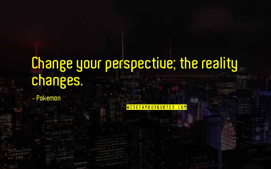 Change Philosophy Quotes By Pokemon: Change your perspective; the reality changes.