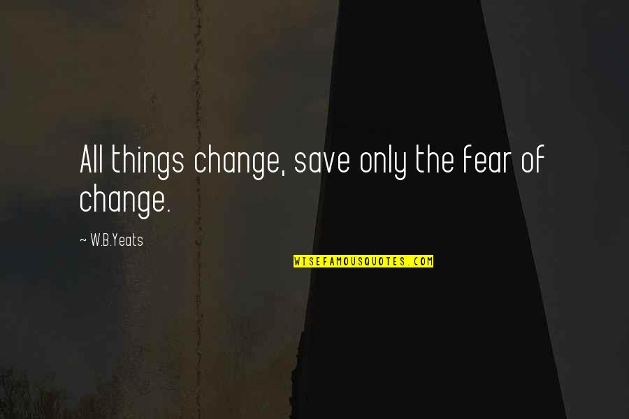 Change Philosophy Quotes By W.B.Yeats: All things change, save only the fear of