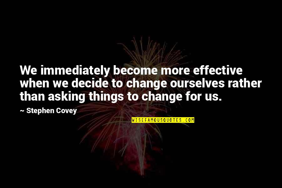 Change Stephen Covey Quotes By Stephen Covey: We immediately become more effective when we decide