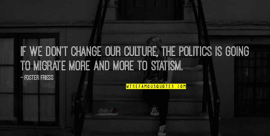 Change The Culture Quotes By Foster Friess: If we don't change our culture, the politics