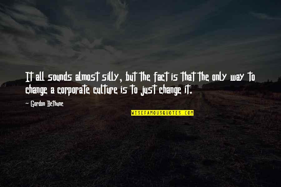 Change The Culture Quotes By Gordon Bethune: It all sounds almost silly, but the fact
