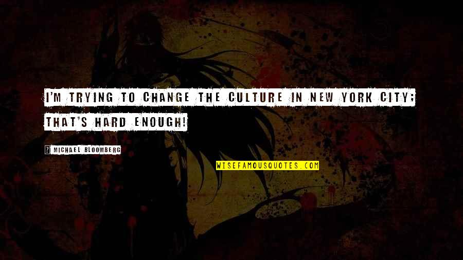 Change The Culture Quotes By Michael Bloomberg: I'm trying to change the culture in New