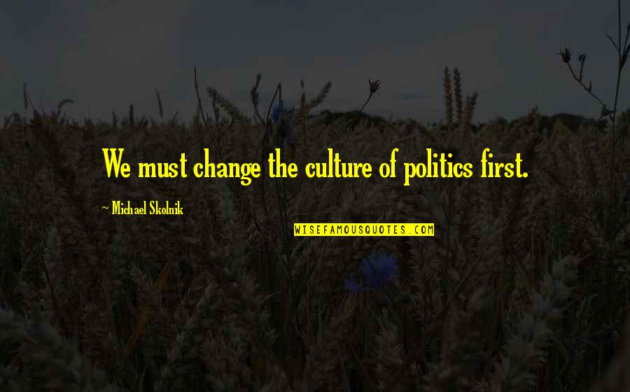 Change The Culture Quotes By Michael Skolnik: We must change the culture of politics first.