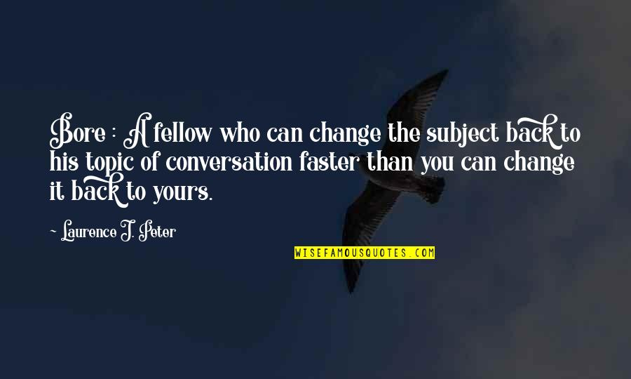 Change The Topic Quotes By Laurence J. Peter: Bore : A fellow who can change the