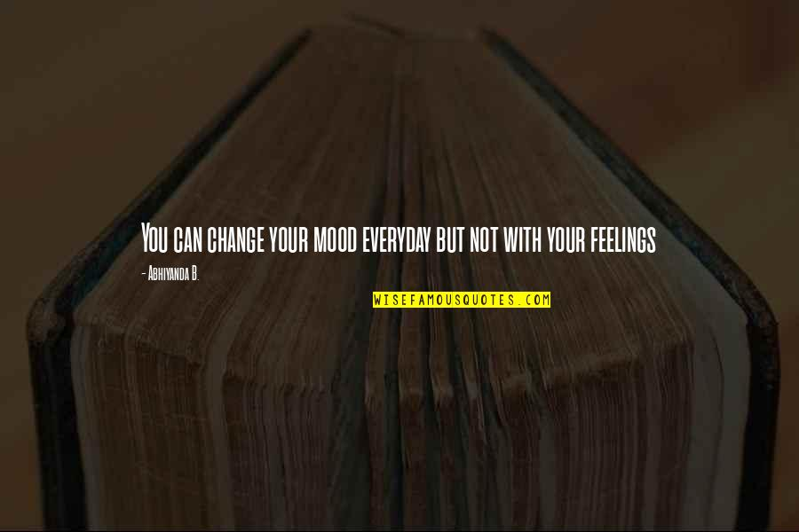 Change Your Mood Quotes By Abhiyanda B.: You can change your mood everyday but not