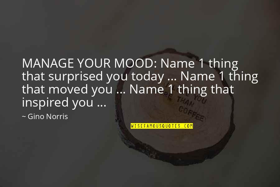 Change Your Mood Quotes By Gino Norris: MANAGE YOUR MOOD: Name 1 thing that surprised