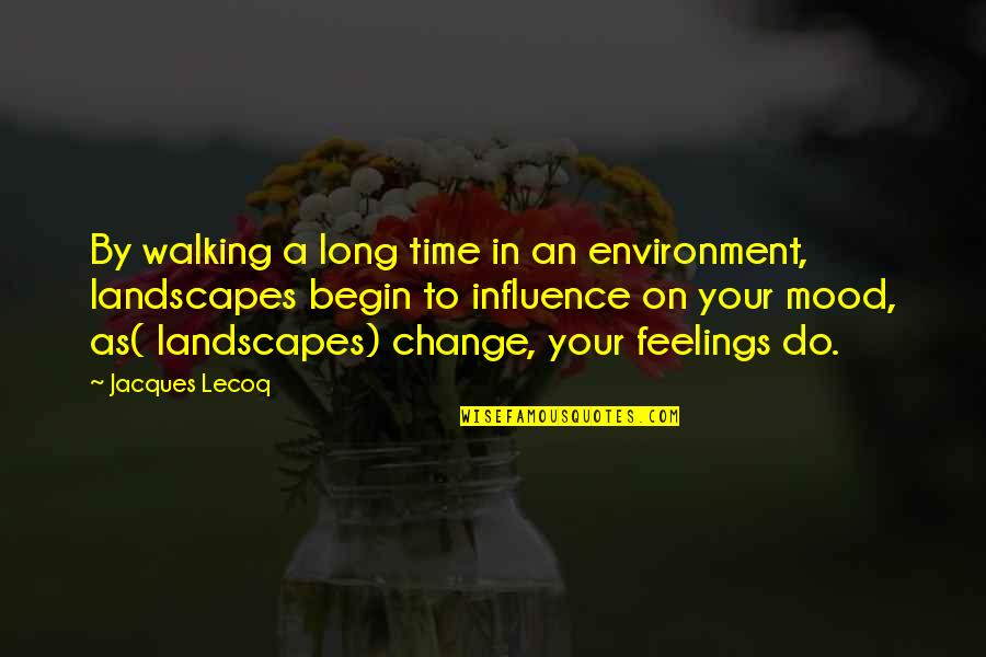 Change Your Mood Quotes By Jacques Lecoq: By walking a long time in an environment,