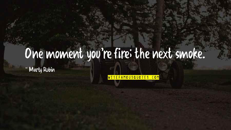 Change Your Mood Quotes By Marty Rubin: One moment you're fire; the next smoke.