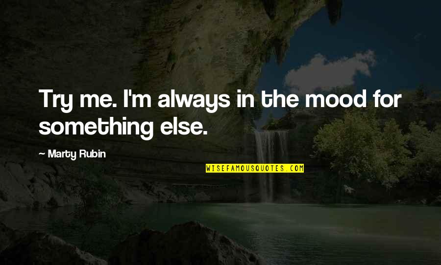 Change Your Mood Quotes By Marty Rubin: Try me. I'm always in the mood for
