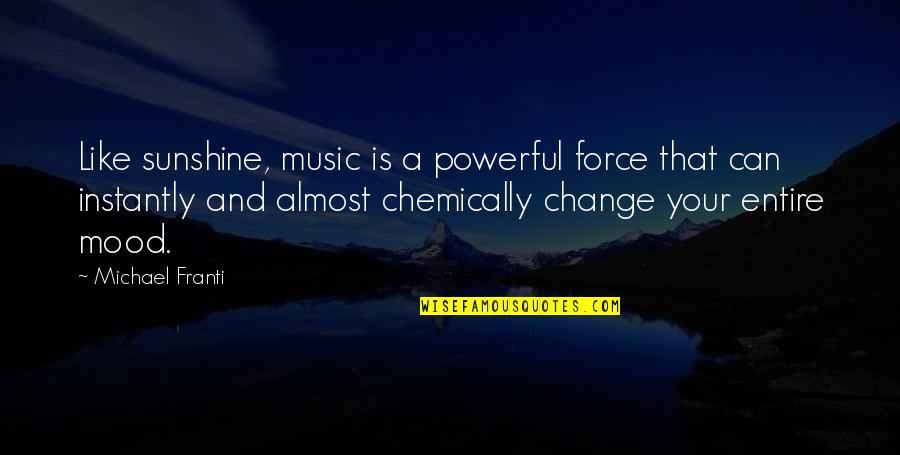 Change Your Mood Quotes By Michael Franti: Like sunshine, music is a powerful force that