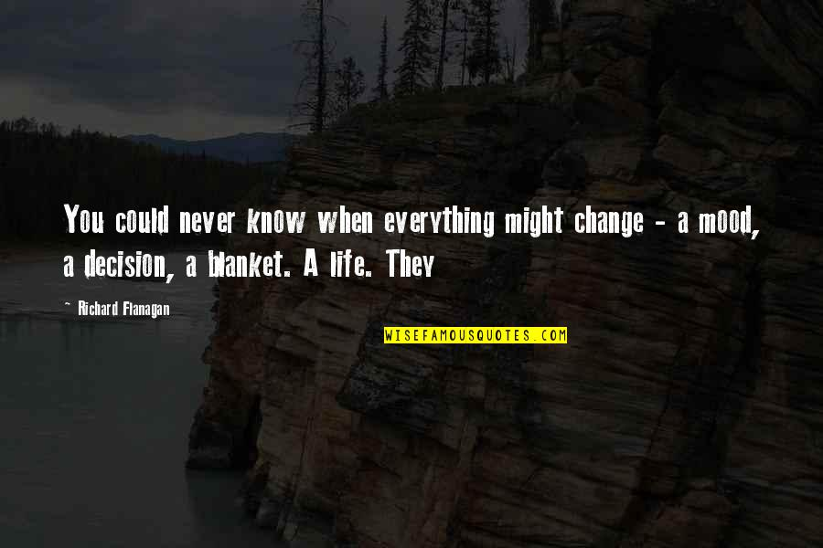 Change Your Mood Quotes By Richard Flanagan: You could never know when everything might change