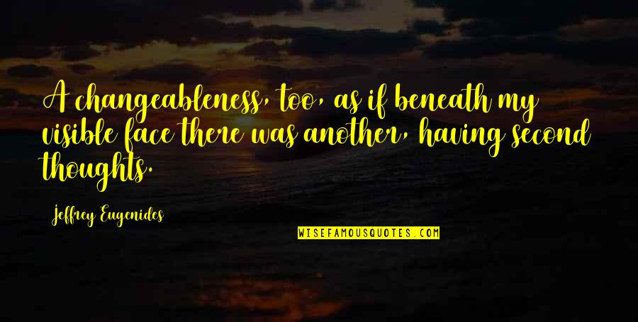 Changeableness Quotes By Jeffrey Eugenides: A changeableness, too, as if beneath my visible
