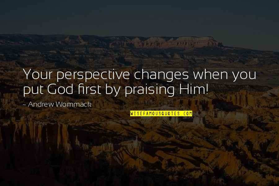 Changes In Him Quotes By Andrew Wommack: Your perspective changes when you put God first