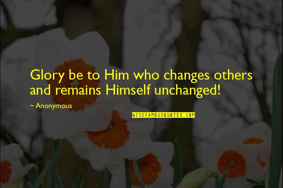 Changes In Him Quotes By Anonymous: Glory be to Him who changes others and