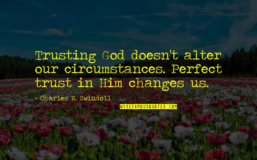 Changes In Him Quotes By Charles R. Swindoll: Trusting God doesn't alter our circumstances. Perfect trust