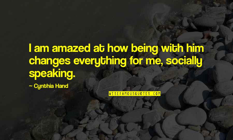 Changes In Him Quotes By Cynthia Hand: I am amazed at how being with him