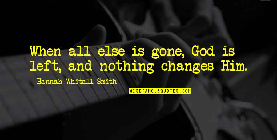 Changes In Him Quotes By Hannah Whitall Smith: When all else is gone, God is left,