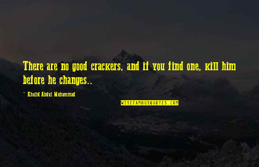 Changes In Him Quotes By Khalid Abdul Muhammad: There are no good crackers, and if you
